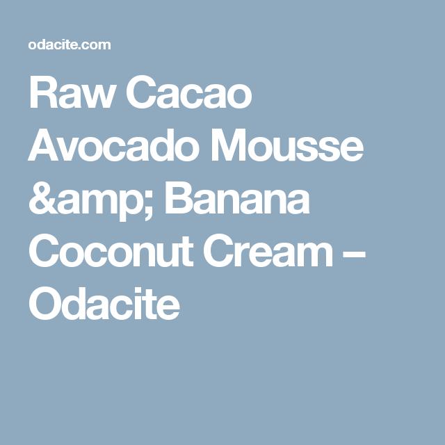 Raw Cacao Avocado Mousse & Banana Coconut Cream – Odacite