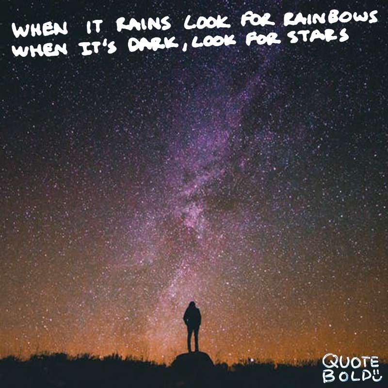 Marvelous When It Rains Look For Rainbows; When Its Dark Look For Stars. Unknown [