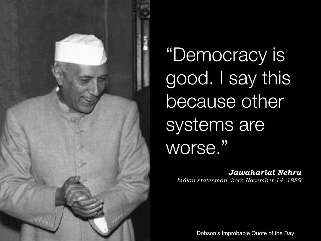 Democracy Is Good I Say This Because Other Systems Are Worse Jawaharlal Nehru Statesman Born November 14 1889 Famous Quotes Sayings Quote Of The Day