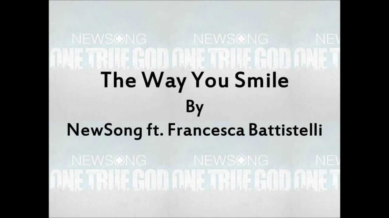 The Way You Smile Newsong Ft Francesca Battistelli Lyrics