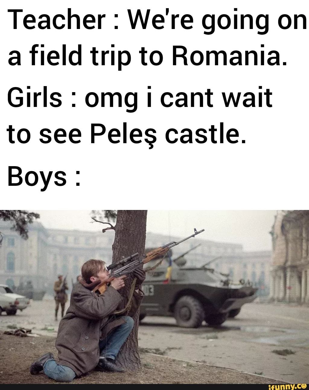 Teacher We Re Going On A Field Trip To Romania Girls Omg I Cant Wait To See Pelec Castle Boys Ifunny Funny Memes About Girls Funny School Memes Funny Pictures