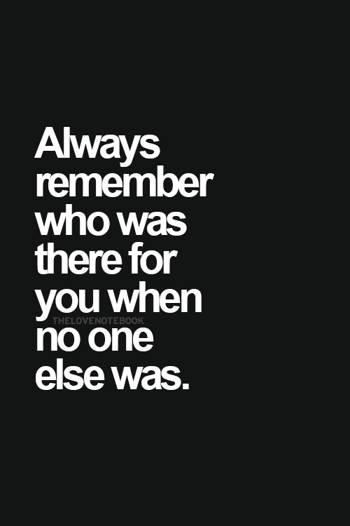 Always Remember Who Was There For You When No One Else Was Inspirational Quotes Pictures Inspirational Words Words