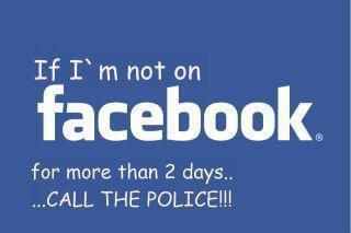 If I'm Not on Facebook for More than 2 Days...Call the Police! LOL