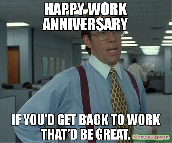 Happy Work Anniversary If You D Get Back To Work That D Be