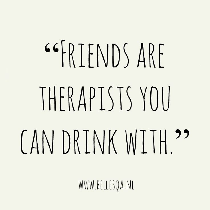 Image result for friends are therapists you can drink with