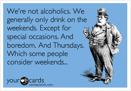 We Re Not Alcoholics We Generally Only Drink On The Weekends Except For Special Occasions And Boredom And Thursdays Which Some People Consider Weekends Ecards Funny Funny Quotes Funny