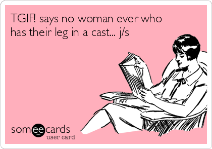 Tgif Says No Woman Ever Who Has Their Leg In A Cast J S Funny Quotes Humor I Love To Laugh