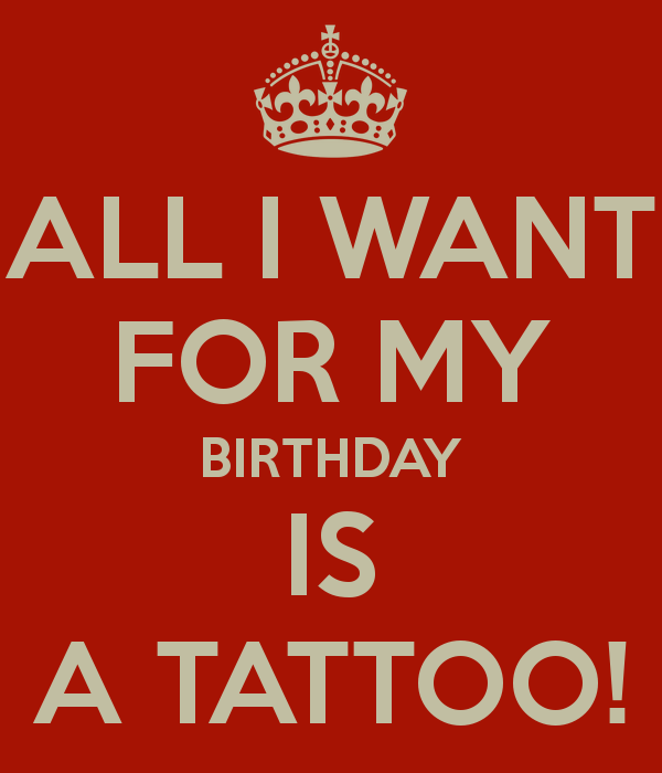 All I Want For My Birthday Is A Tattoo Png 600 700 Its My Birthday Things I Want All I Want