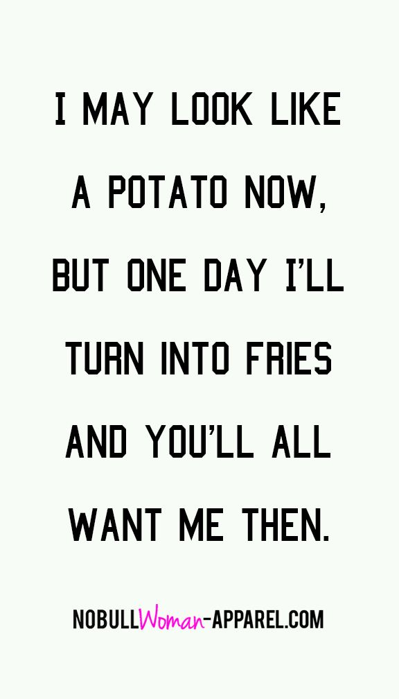 I May Look Like A Potato Now But One Day I Ll Turn Into Fries And You Ll All Want Me Then Funny Quotes Words Inspirational Quotes