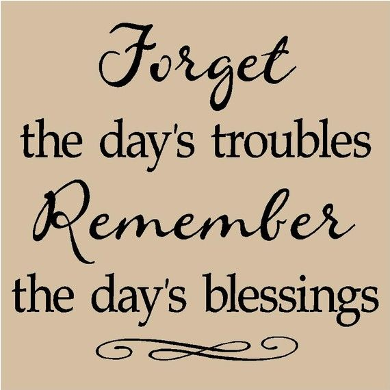 """Forget the day's troubles """"Forgetting those things that are behind I reach for what lies ahead; for that which God called me heavenward in Christ Jesus."""""""