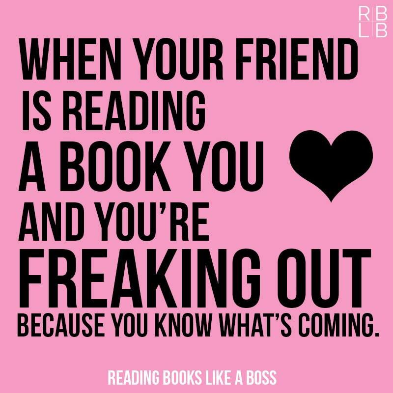 When a friend is reading a book you ♥ and you're freaking out because you know what's coming.