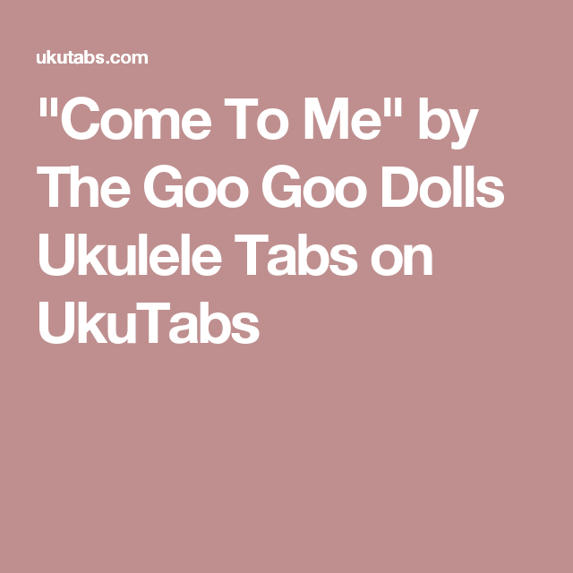 Come To Me By The Goo Goo Dolls Ukulele Tabs On Ukutabs Ukulele