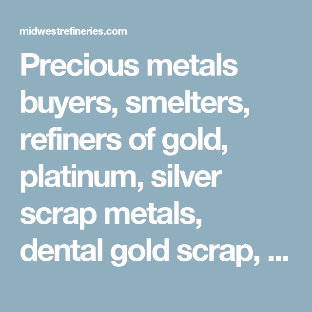 Precious metals buyers, smelters, refiners of gold, platinum, silver ...