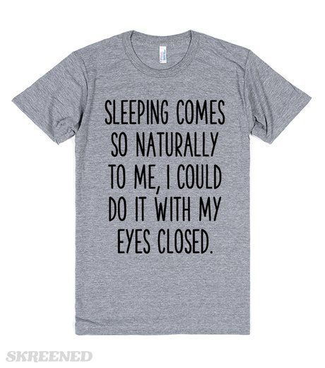 Sleeping comes so naturally to me, I could do it with my eyes closed. Funny lazy slacker t-shirts for us chronically tired (lazy) people. #Lazy This tshirt is the kinda style I produce. Check out my FB page.