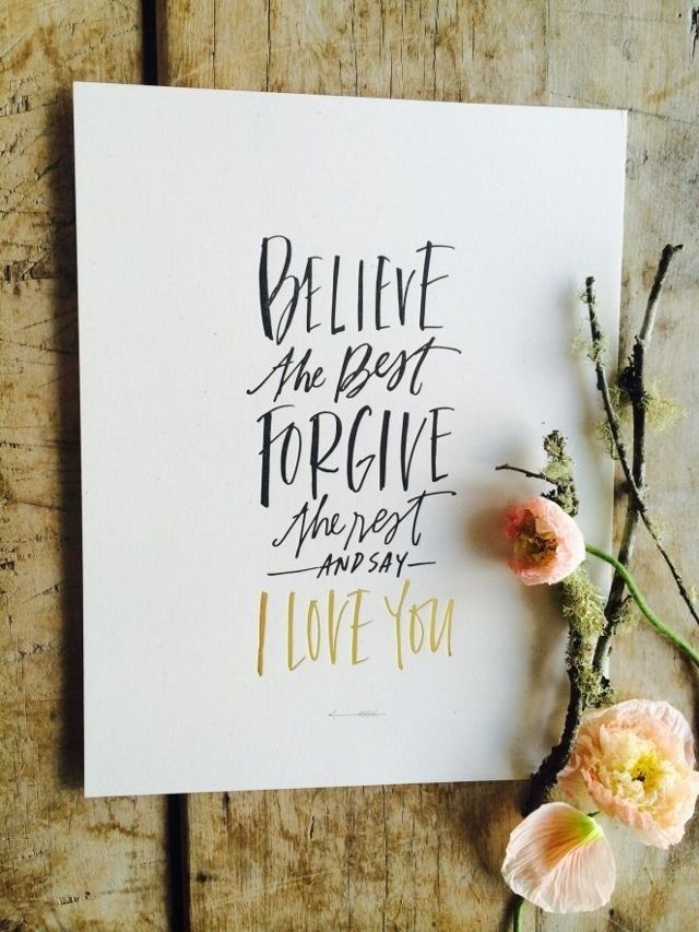 "Believe the best.  Forgive the rest.  Then say ""I Love You."""
