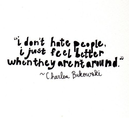 I don't hate people, i just feel better when they aren't around #quotes