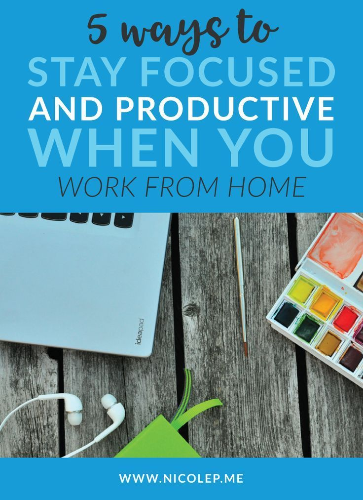 5 Ways to Stay Focused and Productive When You Work From