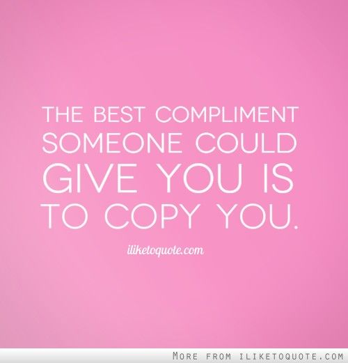 Best Compliments Quotes The best compliment someone could give you is to copy you. | Drama  Best Compliments Quotes