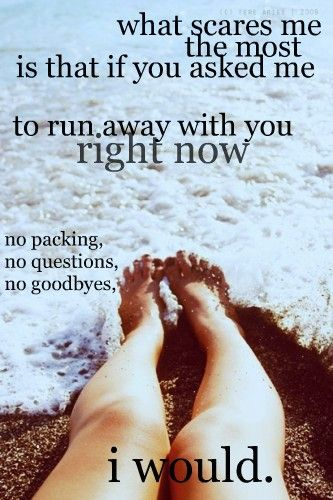 Its Really Scary That I Would I Would Follow You Anywhere If You Would Just Ask Lets Run Away Together Together Quotes Run Away Quotes