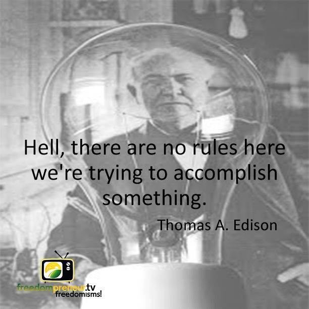 """""""Hell, there are no rules here - we're trying to accomplish something"""" - Thomas A. Edison"""