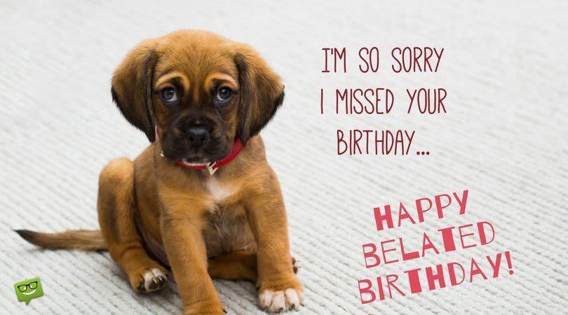 I M So Sorry I Missed Your Birthday Happy Belated Birthday Belated Happy Birthday Wishes Belated Birthday Wishes Belated Birthday