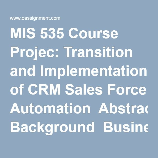 MIS 535 Course Projec Transition And Implementation Of CRM Sales Force Automation Abstract Company Background Business Problems High Level Solution