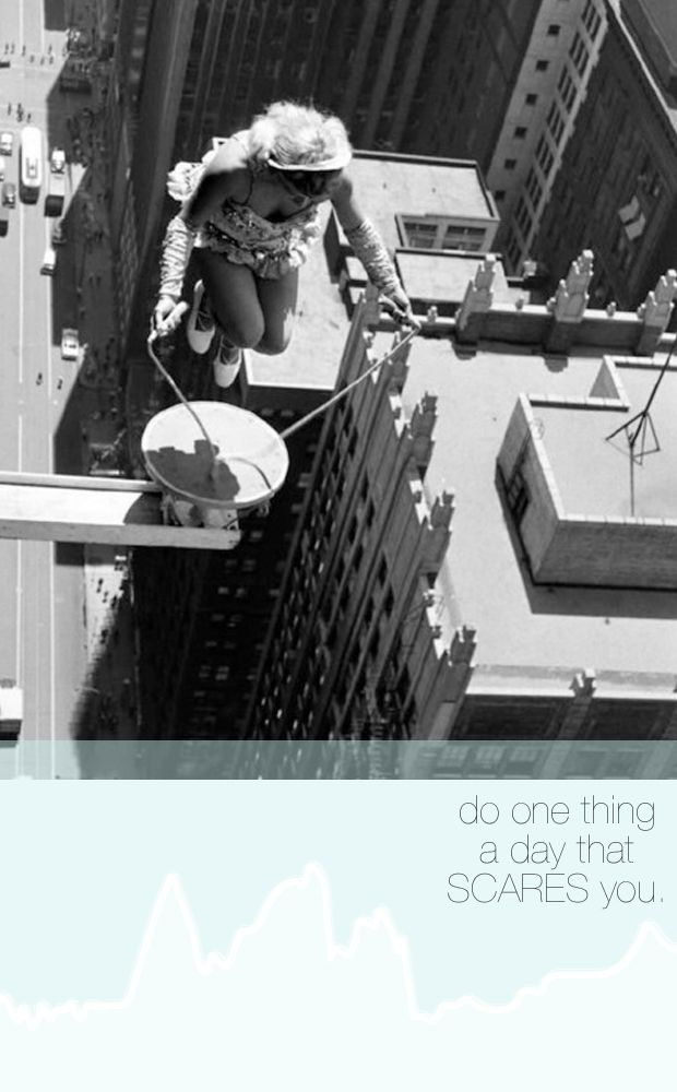 do one thing a day that scares you.