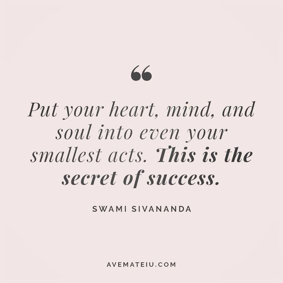 Put your heart, mind and soul into even your smallest acts. This is the secret of success. Swami Sivananda Quote 26 - Ave Mateiu