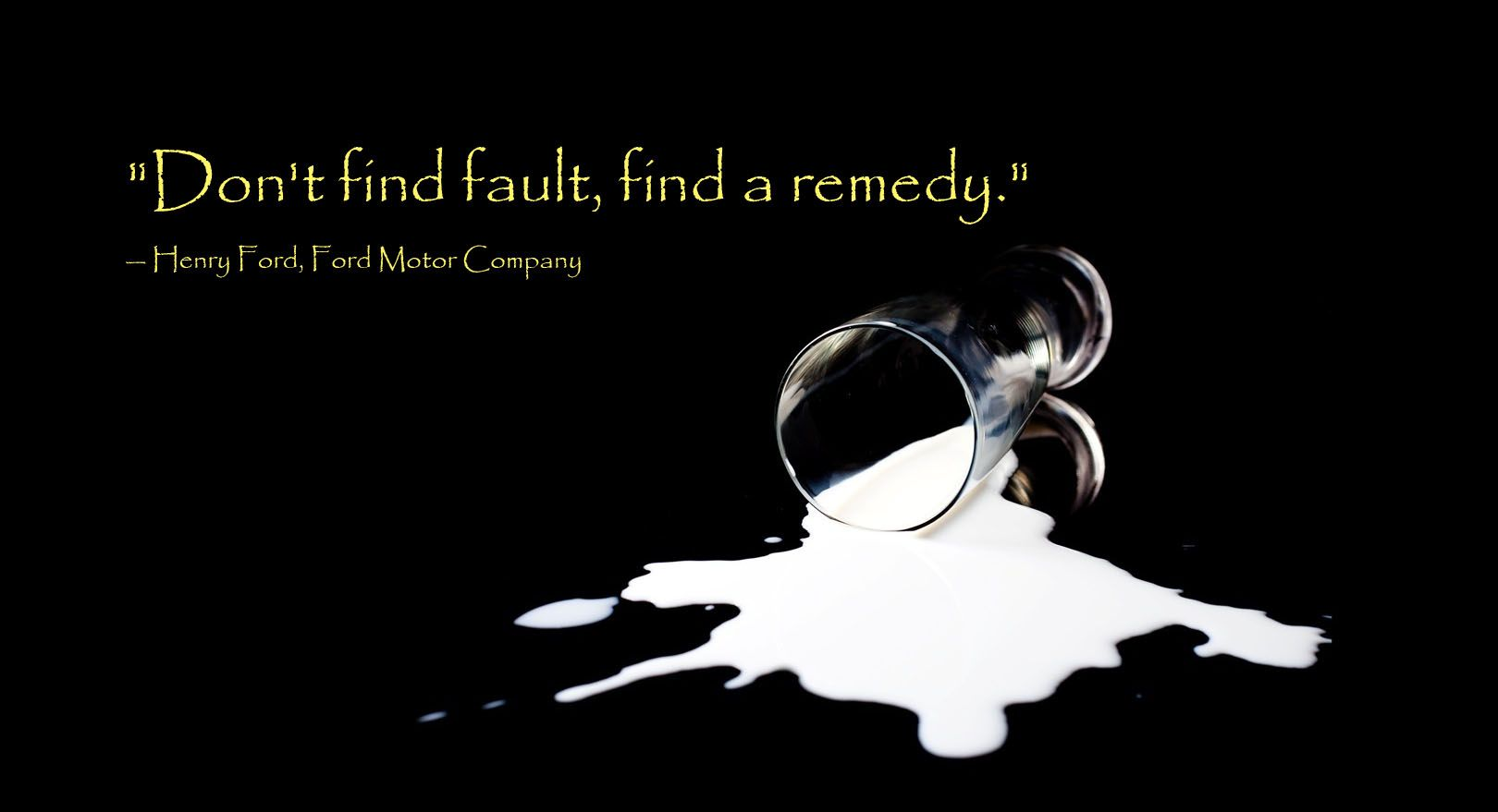 """""""Don't find fault, find a remedy."""" — Henry Ford, Ford Motor Company"""