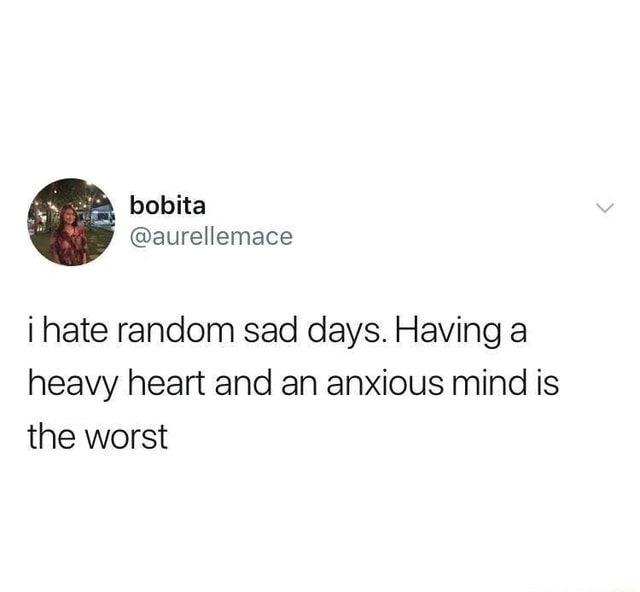 I hate random sad days. Having a heavy heart and an anxious mind is the worst - )