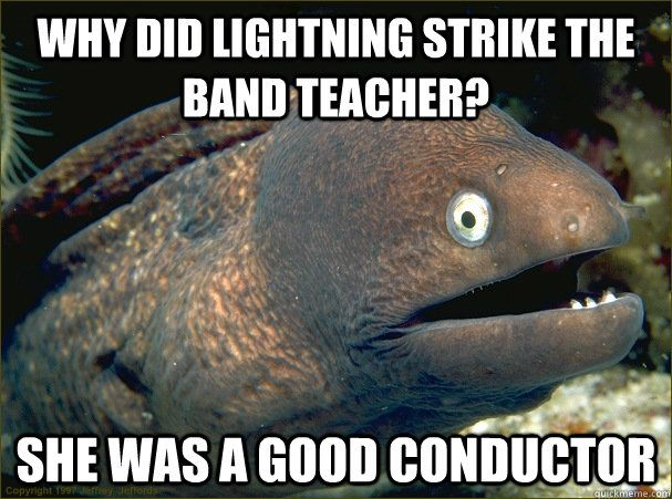 Why did lightning strike the band teacher? She was a good conductor