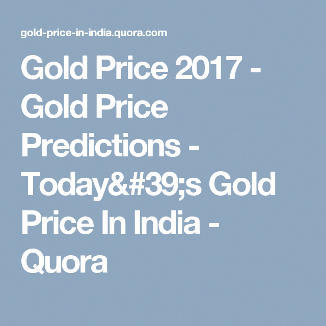 Gold Price 2017 Gold Price Predictions Today S Gold Price In India Quora Goldrateusa Gold Price In India Today Gold Price Gold Rate In India