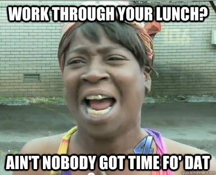 Work Through Your Lunch Ain T Nobody Got Time Fo Dat Funny