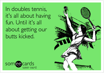In Doubles Tennis It S All About Having Fun Until It S All About Getting Our Butts Kicked Sports Ecard Tennis Quotes Tennis Funny Tennis Quotes Funny