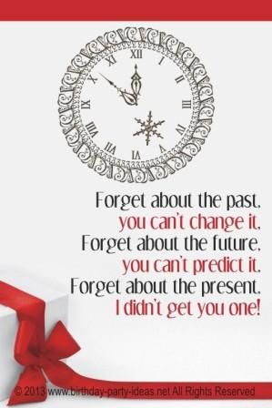 Forget the present Some birthday advice forget the past I didn/'t get you one