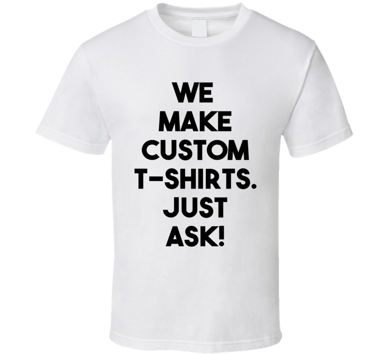 We Make Custom T-Shirts. Just Ask Us! T Shirt | T-Shirts that make ...