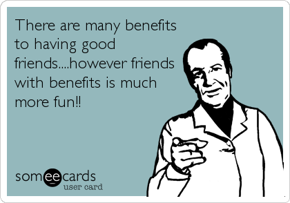 There Are Many Benefits To Having Good Friends However Friends With Benefits Is Much More Fun Friends Quotes Funny Friends With Benefits Friends Funny