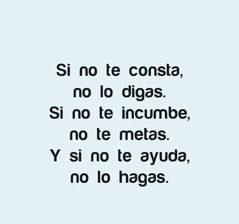 Si No Te Consta No Lo Digas Si No Te Incumbe No Te Metas Y Si Ni Te Ayuda No Lo Hagas Picture Quotes Quotes Words