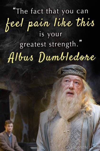 """""""The fact that you can feel pain like this is your greatest strength."""" -Albus Dumbledore"""
