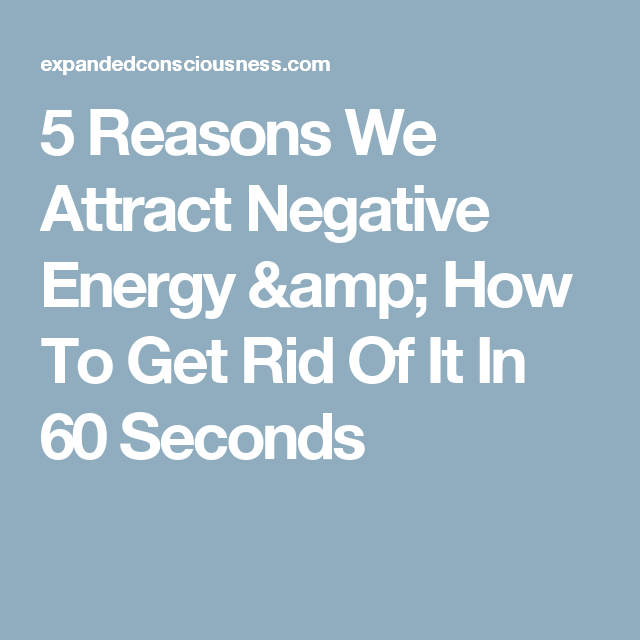 5 Reasons We Attract Negative Energy U0026 How To Get Rid Of It In 60 Seconds