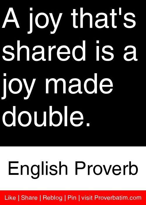 Una alegría compartida es una alegría hacer doble.