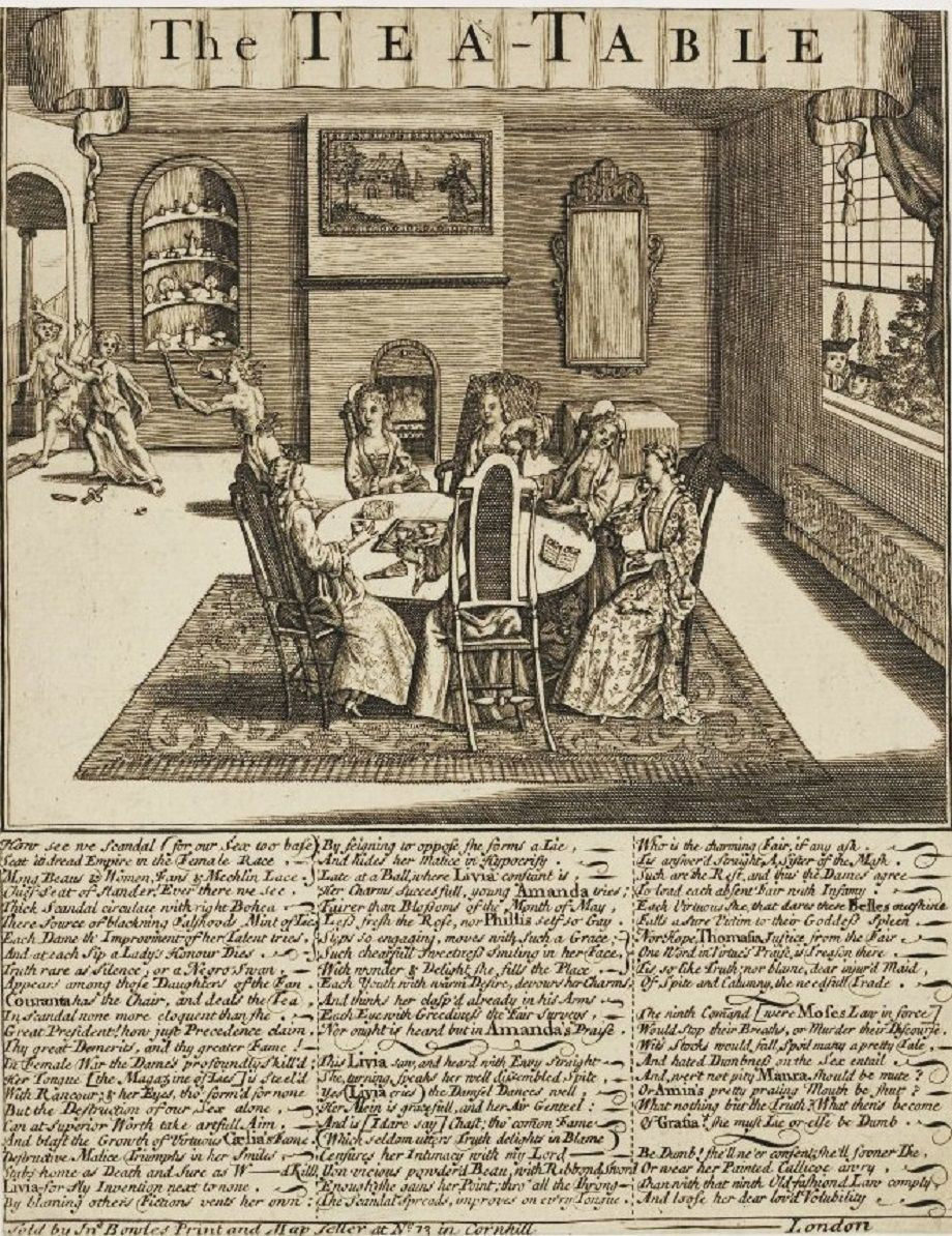 """John Bowles, a British publisher & printer, produced this satire on gossiping women at the Tea Table in the early 18C. Here five fashionable ladies drink tea at a table placed on a carpet in an affluent interior. On the table, as well as the tea service, are a closed fan, a muff and an open book lettered, ""Chit Chat."" A devil lurks beneath the table and Envy drives Justice and Truth out of a door at upper left; two gentlemen eavesdrop at an open window on the right...."""
