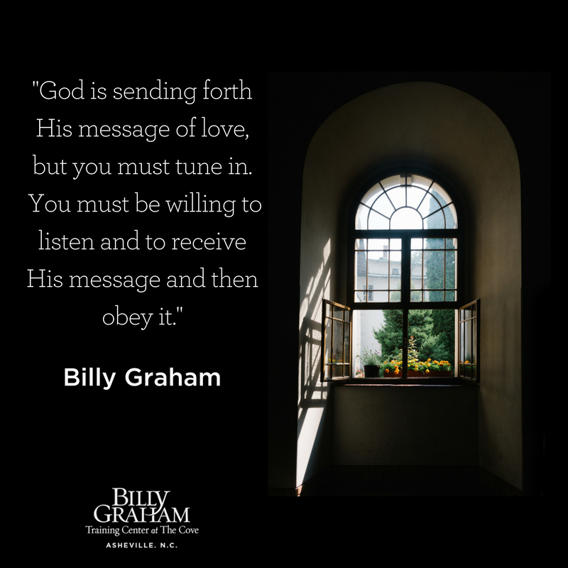 """""""God is sending forth His message of love, but you must tune in. You must be willing to listen and to receive His message and then obey it."""" Billy Graham Quote"""