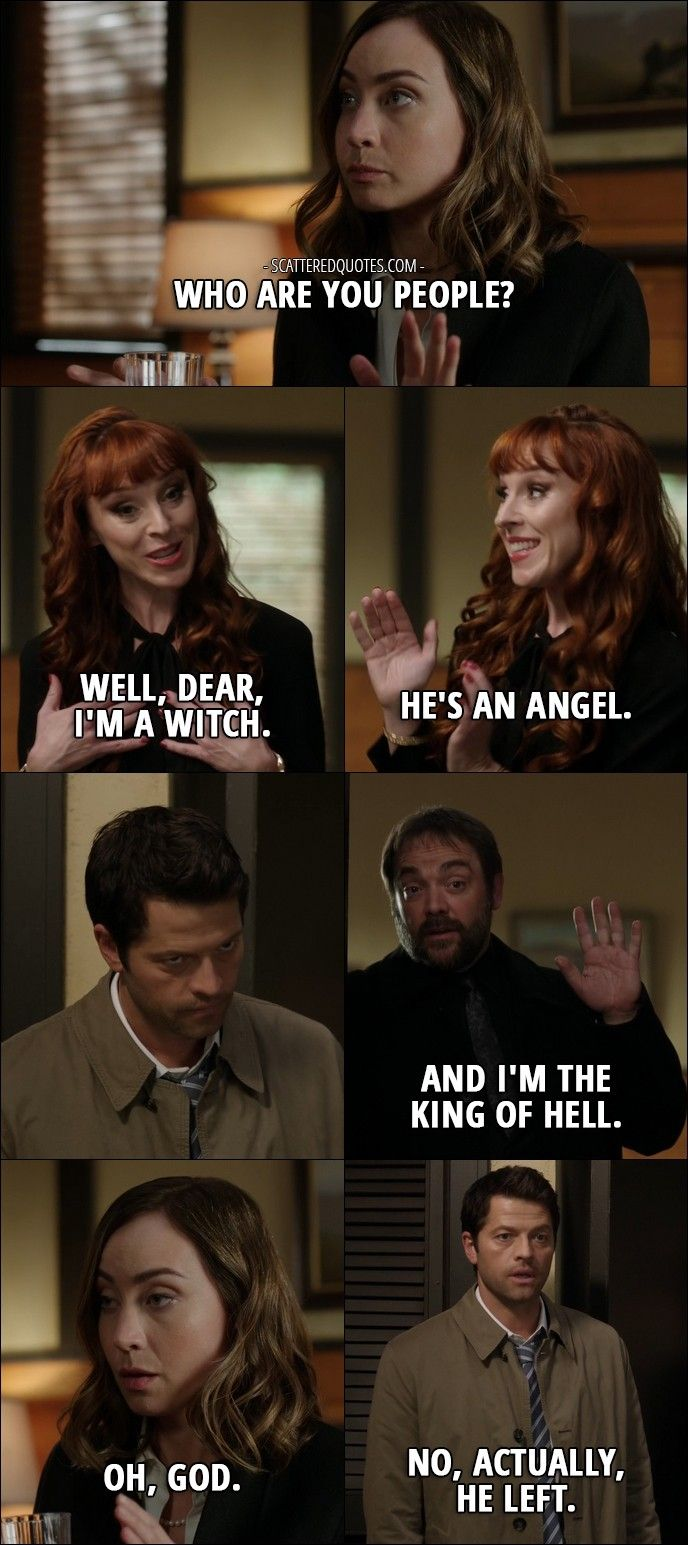 Quote from Supernatural 12x08 │ Kelly Kline: Who are you people? Rowena: Well, dear, I'm a witch. He's an angel. Crowley: And I'm the King of Hell. Kelly Kline: Oh, God. Castiel: No, actually, he left. Sam Winchester: Okay, guys, not helping.
