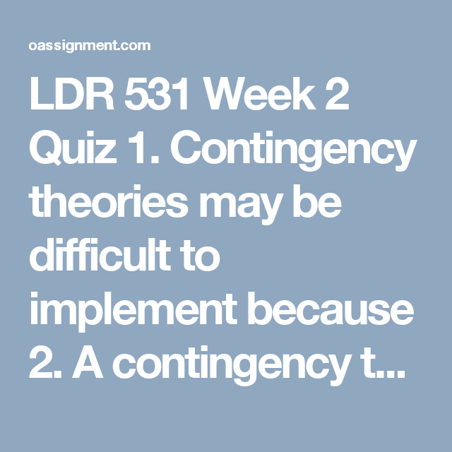 LDR 531 Week 2 Quiz 1. Contingency theories may be difficult to ...