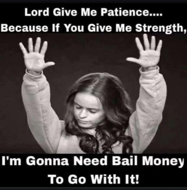 Lord Give Me Patience Because If You Give Me Strength Im Going To