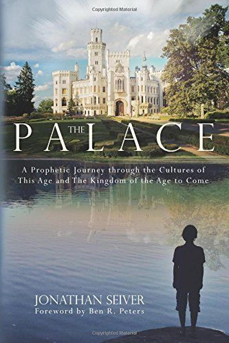 The Palace: A Prophetic Journey through the Cultures of This Age and The Kingdom of the Age to Come by Jonathan Seiver