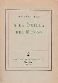 Paz, Octavio  - A la orilla del mundo