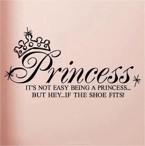 Why yes! Being a princess can be very very hard!! But hey... If the shoe fits! Haha! But seriously. Now get me a glass of tea. Stat!
