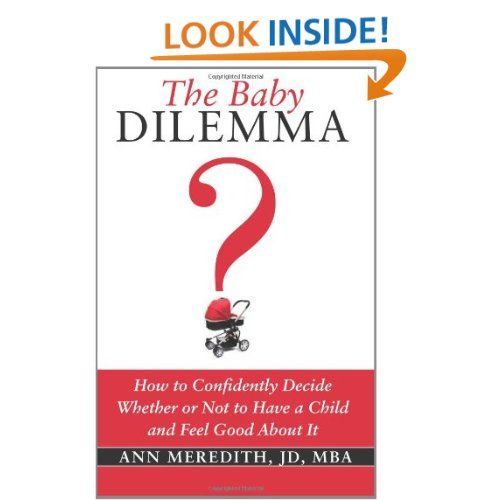 The Baby Dilemma: How to Confidently Decide Whether or Not to Have a Child and Feel Good About It - Ann Meredith, a lawyer with an MBA, started researching the subject of whether or not she wanted to have a child 10 years ago to sort through her own dilemma and ended up interviewing more than 300 people and surveying 100 women that eventually helped her make her own decision.